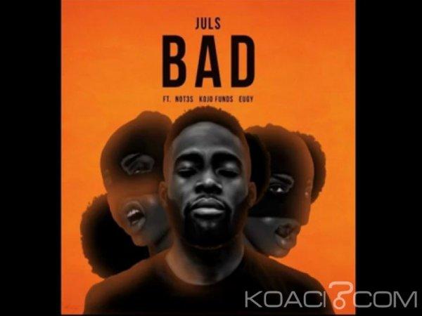 Juls – Bad  Ft. Eugy, Kojo Funds et  Not3s - Naïja